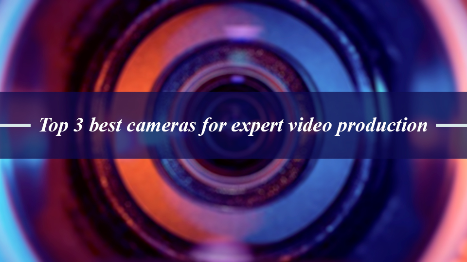 Top 3 best cameras for expert video production